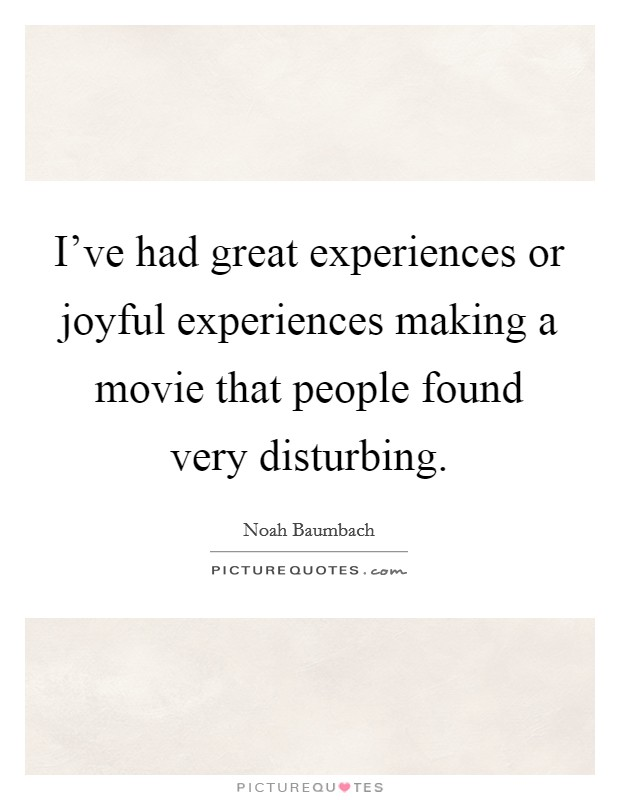 I've had great experiences or joyful experiences making a movie that people found very disturbing Picture Quote #1