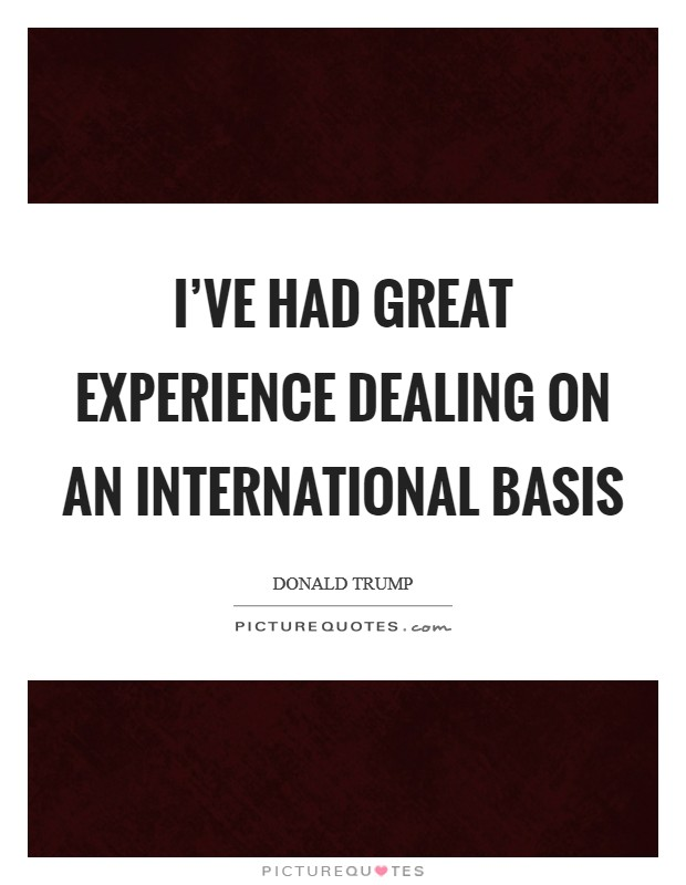 I've had great experience dealing on an international basis Picture Quote #1