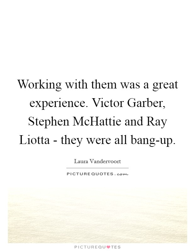 Working with them was a great experience. Victor Garber, Stephen McHattie and Ray Liotta - they were all bang-up Picture Quote #1