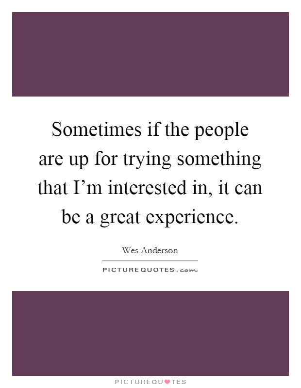 Sometimes if the people are up for trying something that I'm interested in, it can be a great experience Picture Quote #1