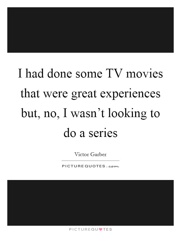 I had done some TV movies that were great experiences but, no, I wasn't looking to do a series Picture Quote #1