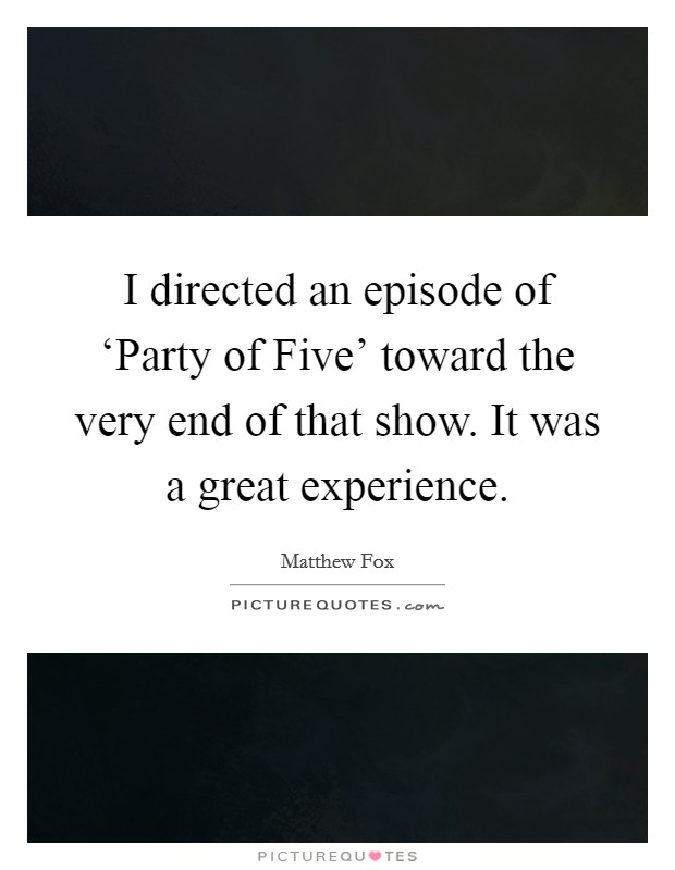 I directed an episode of 'Party of Five' toward the very end of that show. It was a great experience Picture Quote #1