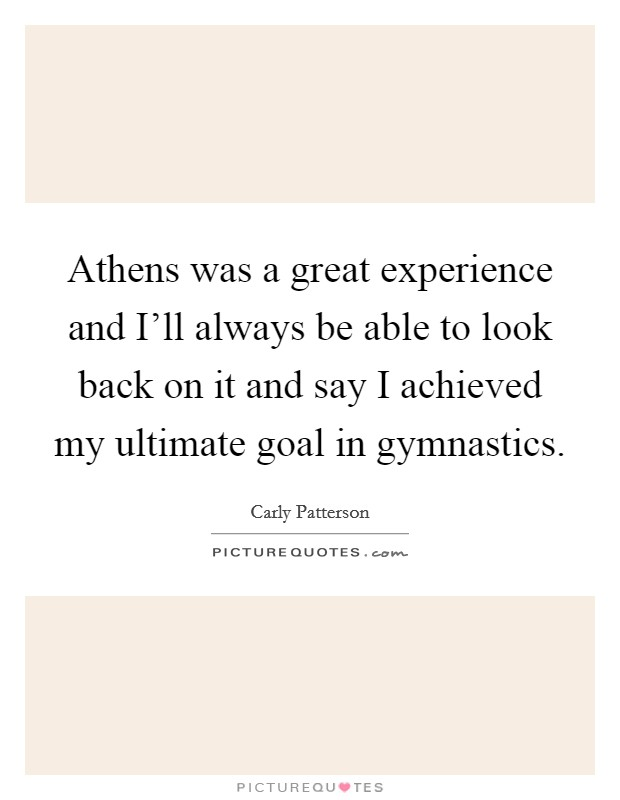 Athens was a great experience and I'll always be able to look back on it and say I achieved my ultimate goal in gymnastics Picture Quote #1