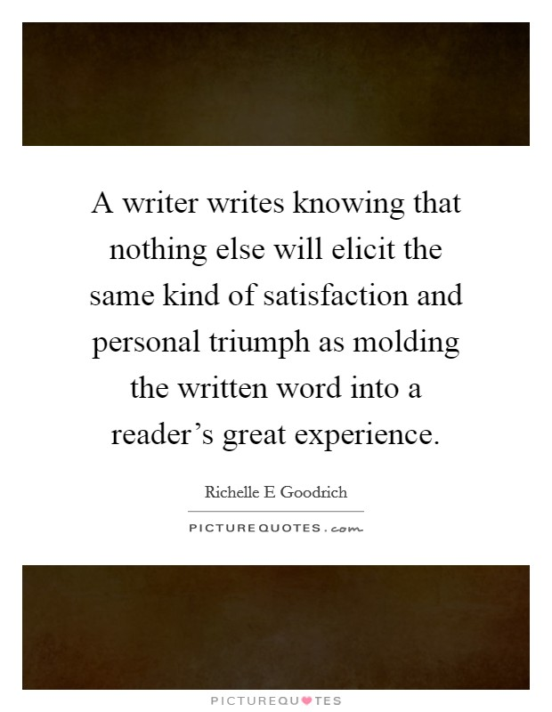 A writer writes knowing that nothing else will elicit the same kind of satisfaction and personal triumph as molding the written word into a reader's great experience Picture Quote #1