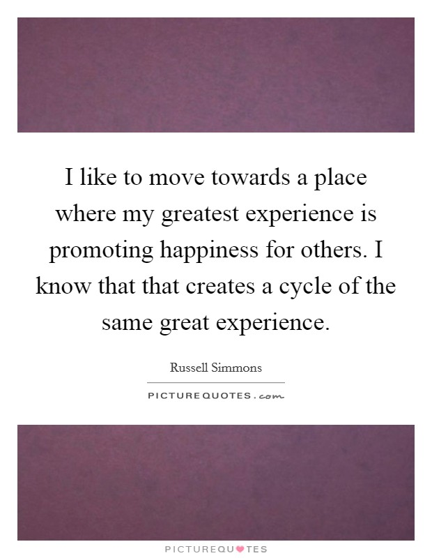 I like to move towards a place where my greatest experience is promoting happiness for others. I know that that creates a cycle of the same great experience Picture Quote #1