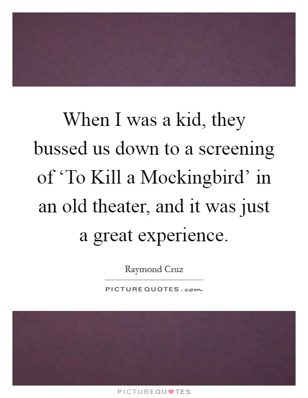 When I was a kid, they bussed us down to a screening of 'To Kill a Mockingbird' in an old theater, and it was just a great experience Picture Quote #1