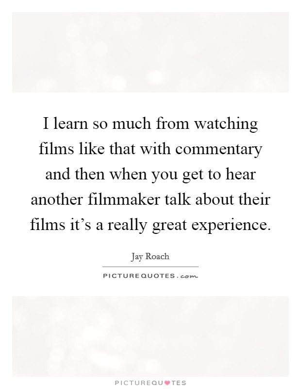 I learn so much from watching films like that with commentary and then when you get to hear another filmmaker talk about their films it's a really great experience Picture Quote #1