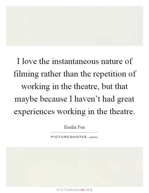 I love the instantaneous nature of filming rather than the repetition of working in the theatre, but that maybe because I haven't had great experiences working in the theatre Picture Quote #1