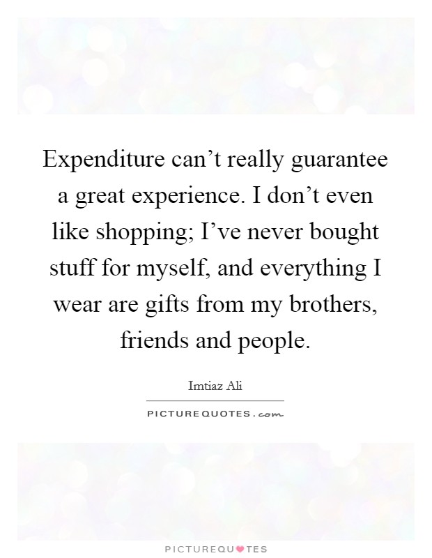 Expenditure can't really guarantee a great experience. I don't even like shopping; I've never bought stuff for myself, and everything I wear are gifts from my brothers, friends and people Picture Quote #1