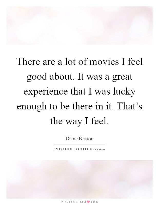 There are a lot of movies I feel good about. It was a great experience that I was lucky enough to be there in it. That's the way I feel Picture Quote #1