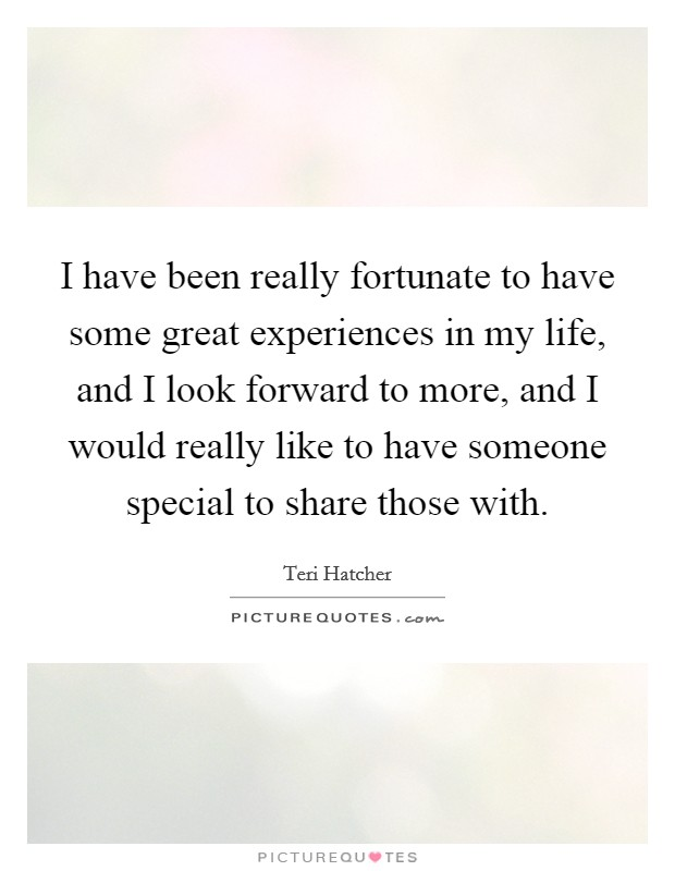 I have been really fortunate to have some great experiences in my life, and I look forward to more, and I would really like to have someone special to share those with Picture Quote #1
