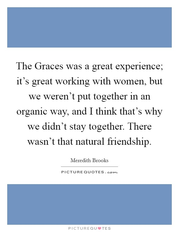 The Graces was a great experience; it's great working with women, but we weren't put together in an organic way, and I think that's why we didn't stay together. There wasn't that natural friendship Picture Quote #1