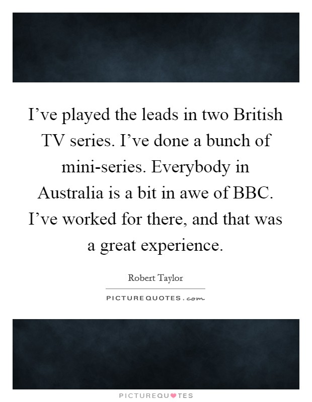 I've played the leads in two British TV series. I've done a bunch of mini-series. Everybody in Australia is a bit in awe of BBC. I've worked for there, and that was a great experience Picture Quote #1