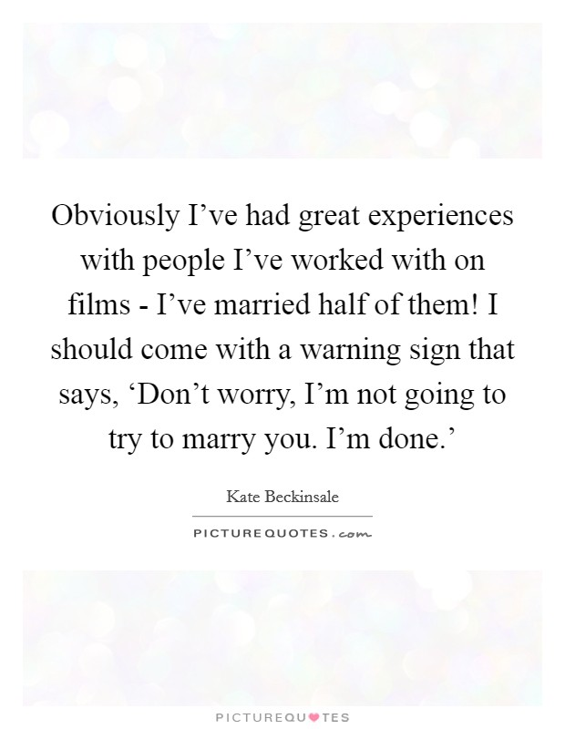 Obviously I've had great experiences with people I've worked with on films - I've married half of them! I should come with a warning sign that says, 'Don't worry, I'm not going to try to marry you. I'm done.' Picture Quote #1