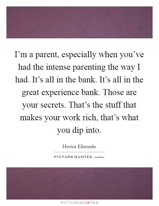 I'm a parent, especially when you've had the intense parenting the way I had. It's all in the bank. It's all in the great experience bank. Those are your secrets. That's the stuff that makes your work rich, that's what you dip into Picture Quote #1