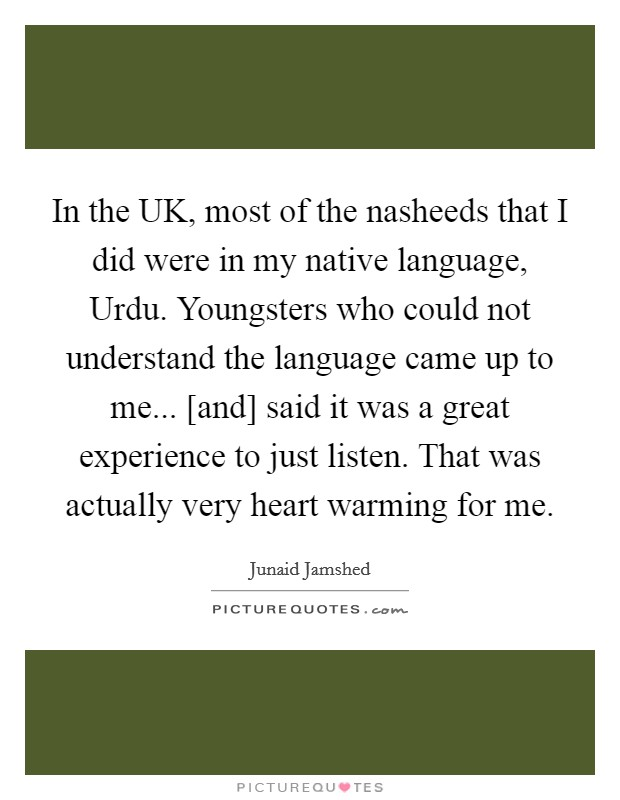 In the UK, most of the nasheeds that I did were in my native language, Urdu. Youngsters who could not understand the language came up to me... [and] said it was a great experience to just listen. That was actually very heart warming for me Picture Quote #1
