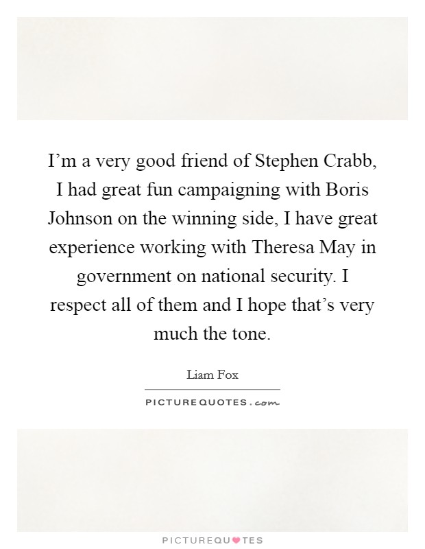 I'm a very good friend of Stephen Crabb, I had great fun campaigning with Boris Johnson on the winning side, I have great experience working with Theresa May in government on national security. I respect all of them and I hope that's very much the tone Picture Quote #1