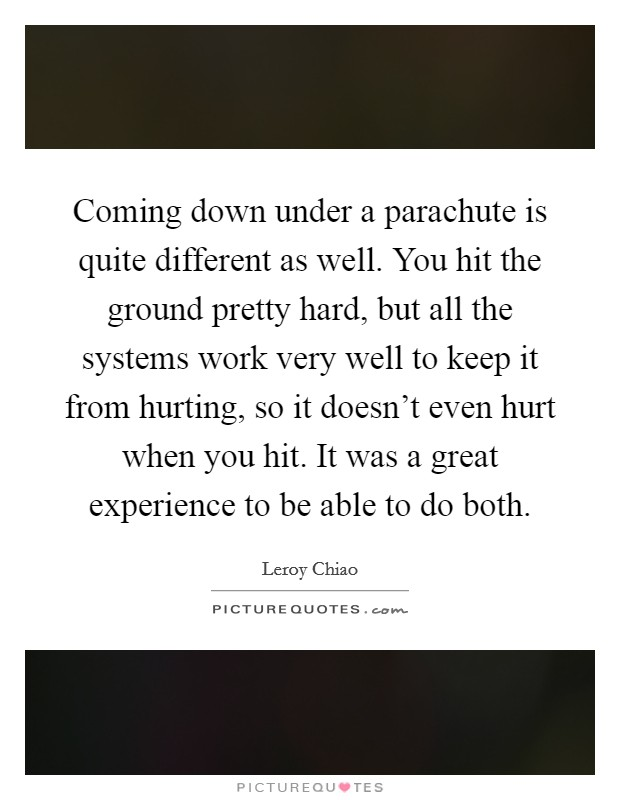Coming down under a parachute is quite different as well. You hit the ground pretty hard, but all the systems work very well to keep it from hurting, so it doesn't even hurt when you hit. It was a great experience to be able to do both Picture Quote #1