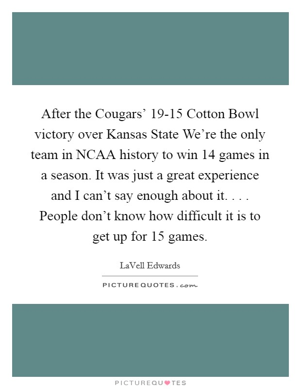 After the Cougars' 19-15 Cotton Bowl victory over Kansas State We're the only team in NCAA history to win 14 games in a season. It was just a great experience and I can't say enough about it. . . . People don't know how difficult it is to get up for 15 games Picture Quote #1