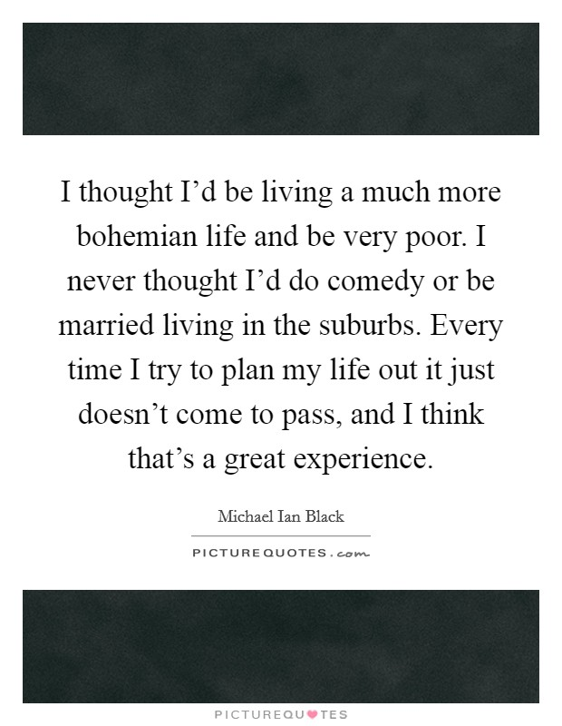 I thought I'd be living a much more bohemian life and be very poor. I never thought I'd do comedy or be married living in the suburbs. Every time I try to plan my life out it just doesn't come to pass, and I think that's a great experience Picture Quote #1