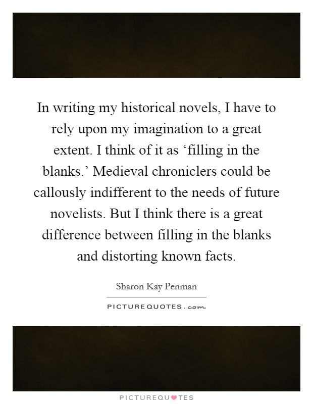 In writing my historical novels, I have to rely upon my imagination to a great extent. I think of it as 'filling in the blanks.' Medieval chroniclers could be callously indifferent to the needs of future novelists. But I think there is a great difference between filling in the blanks and distorting known facts Picture Quote #1
