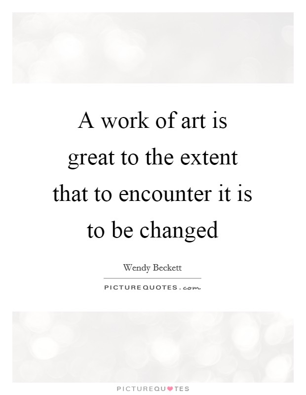 A work of art is great to the extent that to encounter it is to be changed Picture Quote #1