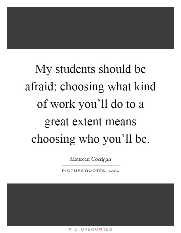My students should be afraid: choosing what kind of work you'll do to a great extent means choosing who you'll be Picture Quote #1