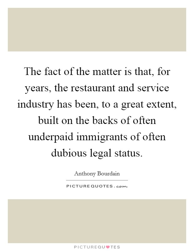 The fact of the matter is that, for years, the restaurant and service industry has been, to a great extent, built on the backs of often underpaid immigrants of often dubious legal status Picture Quote #1