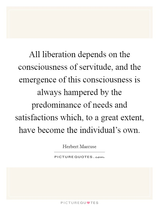All liberation depends on the consciousness of servitude, and the emergence of this consciousness is always hampered by the predominance of needs and satisfactions which, to a great extent, have become the individual's own Picture Quote #1