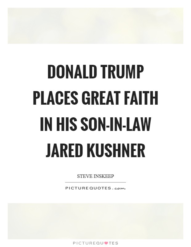 Donald Trump places great faith in his son-in-law Jared Kushner Picture Quote #1