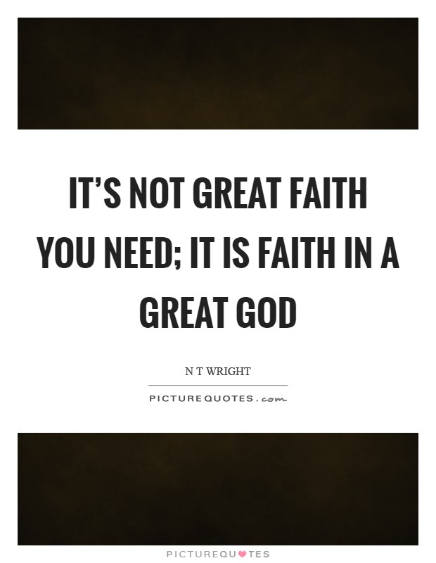 It's not great faith you need; it is faith in a great God Picture Quote #1