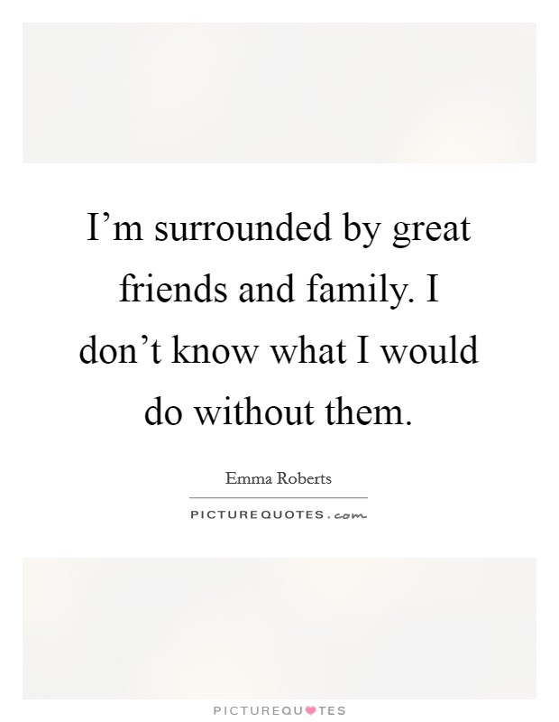 I'm surrounded by great friends and family. I don't know what I would do without them Picture Quote #1