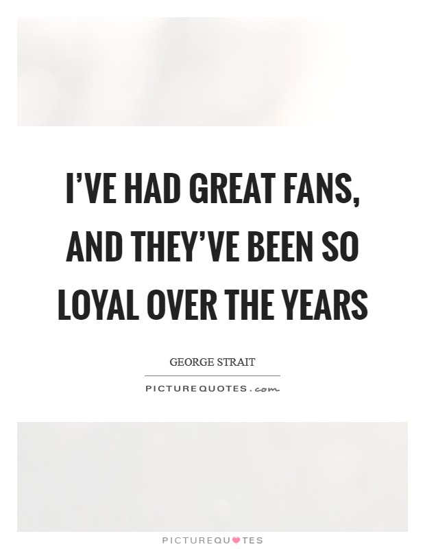 I've had great fans, and they've been so loyal over the years Picture Quote #1