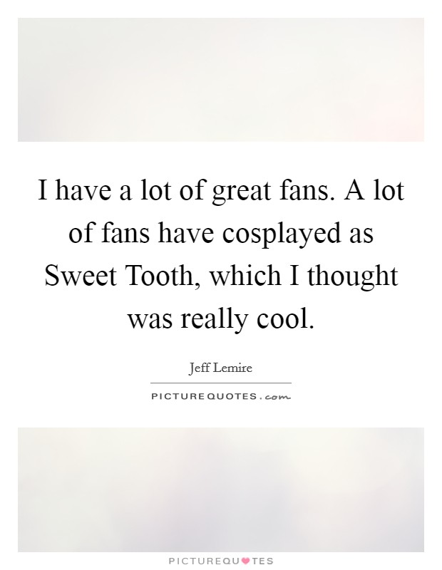 I have a lot of great fans. A lot of fans have cosplayed as Sweet Tooth, which I thought was really cool Picture Quote #1