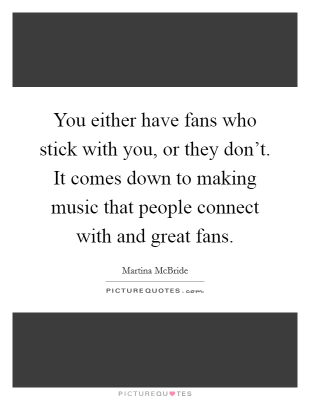 You either have fans who stick with you, or they don't. It comes down to making music that people connect with and great fans Picture Quote #1