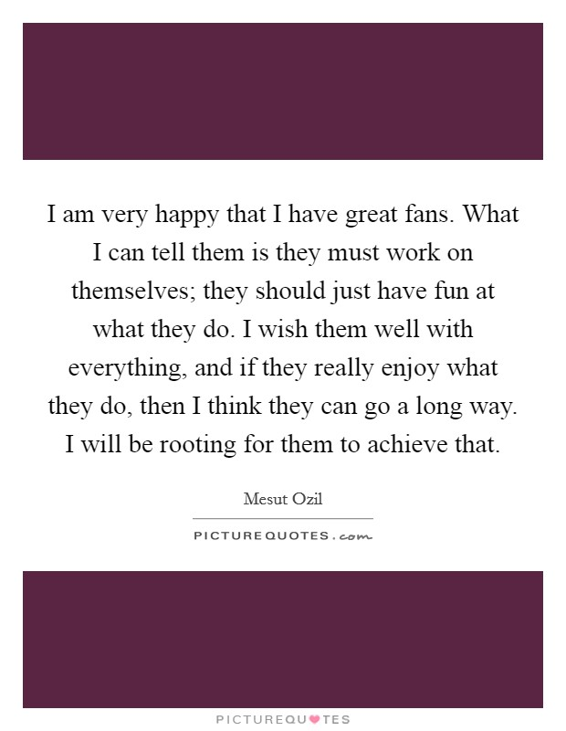 I am very happy that I have great fans. What I can tell them is they must work on themselves; they should just have fun at what they do. I wish them well with everything, and if they really enjoy what they do, then I think they can go a long way. I will be rooting for them to achieve that Picture Quote #1