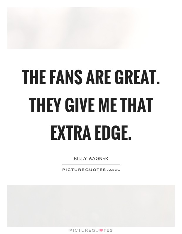 The fans are great. They give me that extra edge Picture Quote #1
