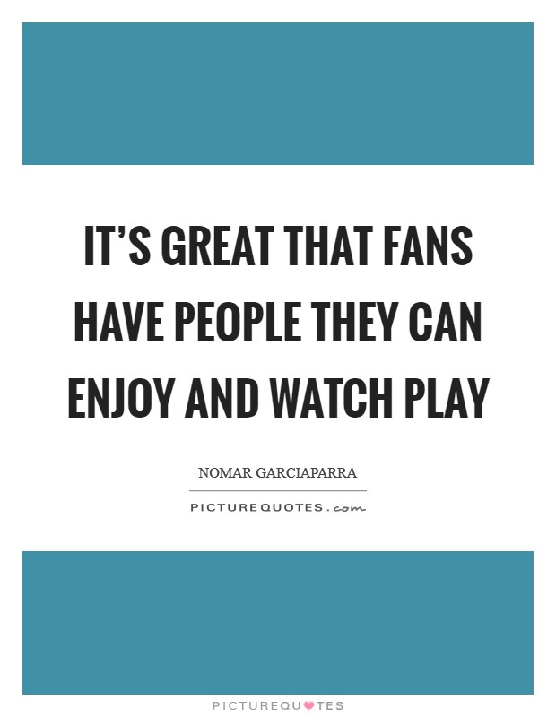 It's great that fans have people they can enjoy and watch play Picture Quote #1