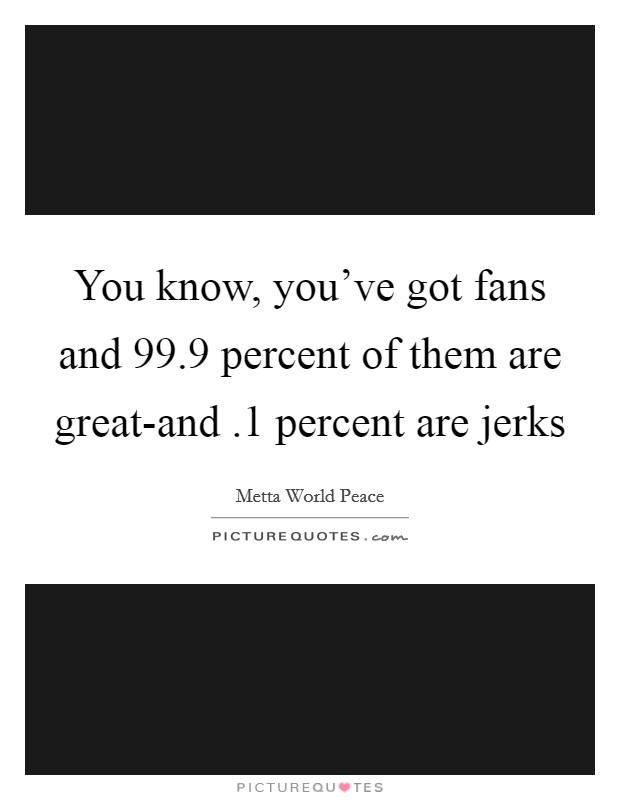 You know, you've got fans and 99.9 percent of them are great-and .1 percent are jerks Picture Quote #1