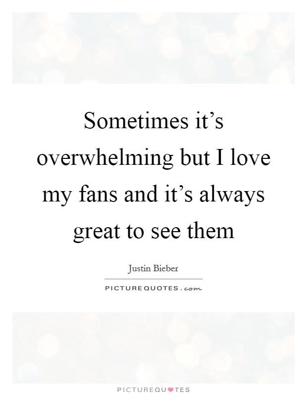 Sometimes it's overwhelming but I love my fans and it's always great to see them Picture Quote #1