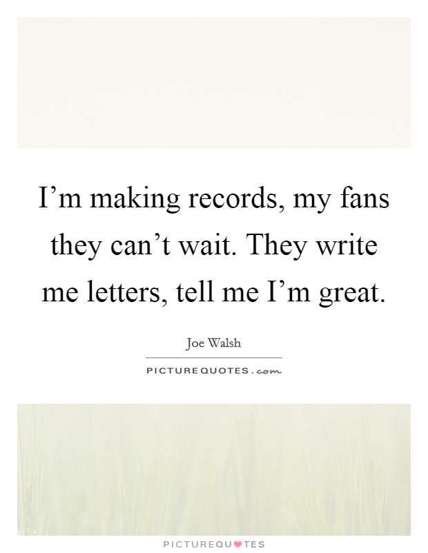 I'm making records, my fans they can't wait. They write me letters, tell me I'm great Picture Quote #1