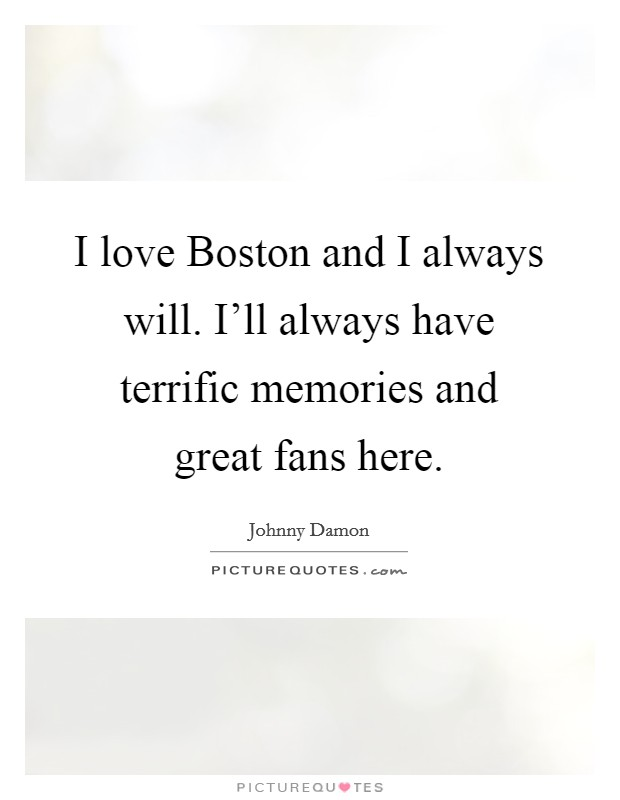 I love Boston and I always will. I'll always have terrific memories and great fans here. Picture Quote #1