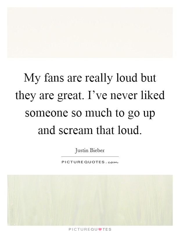 My fans are really loud but they are great. I've never liked someone so much to go up and scream that loud Picture Quote #1
