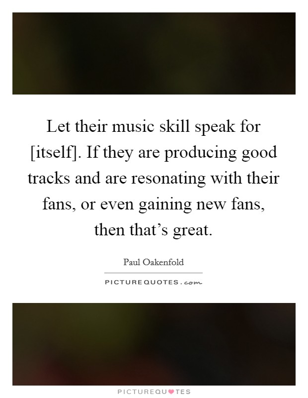 Let their music skill speak for [itself]. If they are producing good tracks and are resonating with their fans, or even gaining new fans, then that's great Picture Quote #1