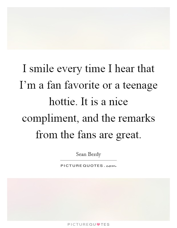 I smile every time I hear that I'm a fan favorite or a teenage hottie. It is a nice compliment, and the remarks from the fans are great Picture Quote #1