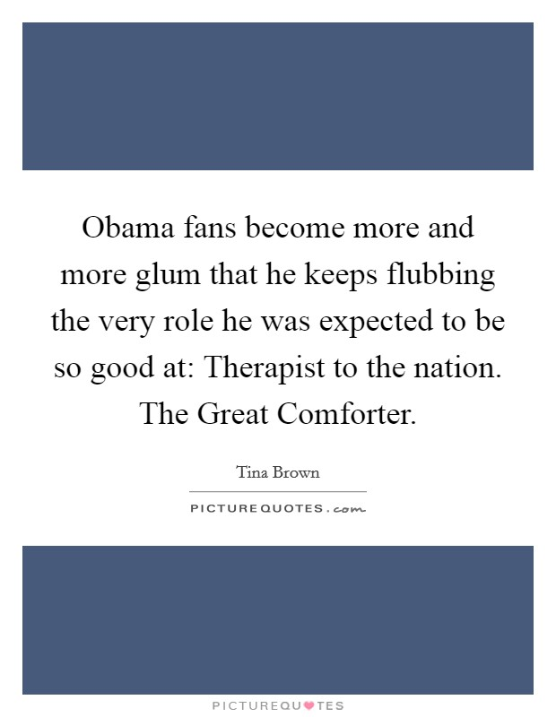 Obama fans become more and more glum that he keeps flubbing the very role he was expected to be so good at: Therapist to the nation. The Great Comforter Picture Quote #1