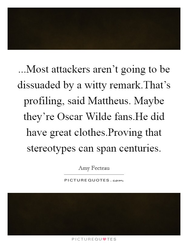 ...Most attackers aren't going to be dissuaded by a witty remark.That's profiling, said Mattheus. Maybe they're Oscar Wilde fans.He did have great clothes.Proving that stereotypes can span centuries Picture Quote #1