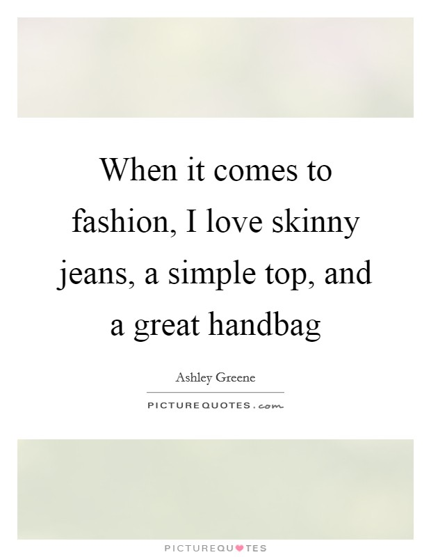 When it comes to fashion, I love skinny jeans, a simple top, and a great handbag Picture Quote #1