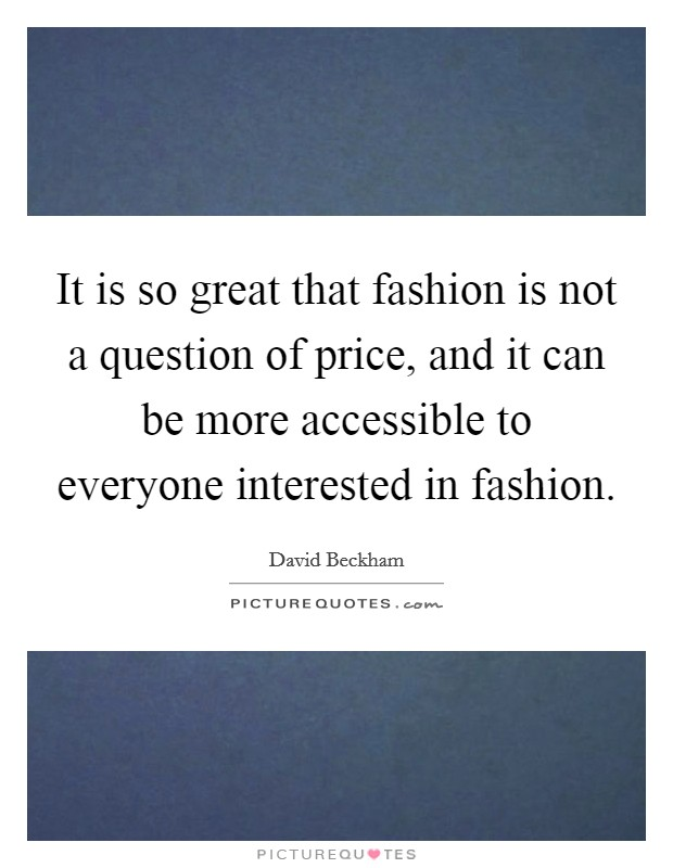 It is so great that fashion is not a question of price, and it can be more accessible to everyone interested in fashion Picture Quote #1
