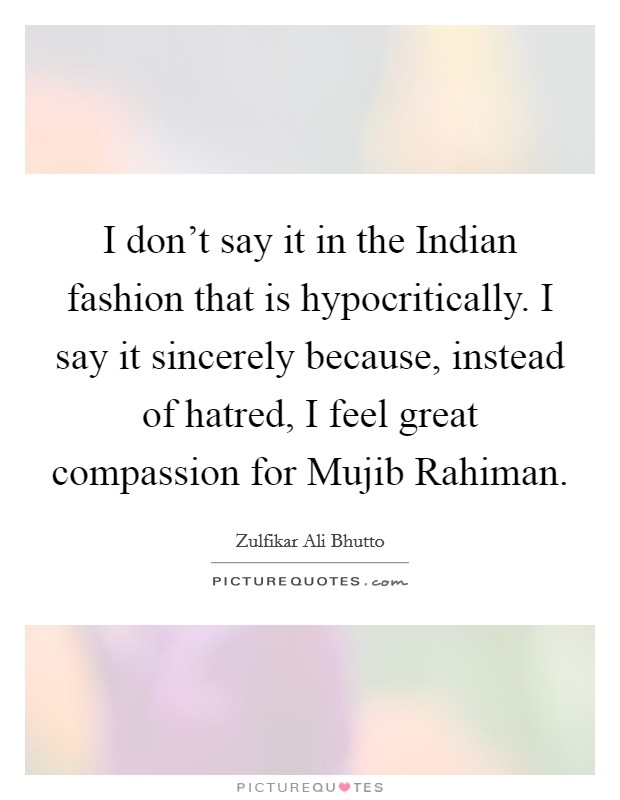 I don't say it in the Indian fashion that is hypocritically. I say it sincerely because, instead of hatred, I feel great compassion for Mujib Rahiman Picture Quote #1
